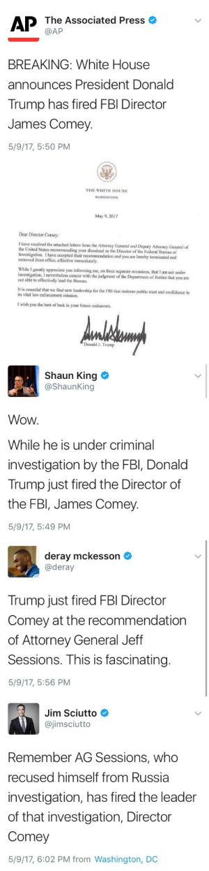 rallyforbernie:This is a *huge* deal… there has only been ONE other FBI director in history who was fired by a President, and that was only after months of ethical scandals.: AP The Associated Press  BREAKING: White House  announces President Donald  Trump has fired FBI Director  James Comey  5/9/17, 5:50 PM   THE WHITE HOUSE  WASHINGTON  May 9, 2017  Dear Director Comey:  I have received the attached letters from the Attorney General and Deputy Attorncy General of  the United States recommending your dismissal as the Diretor of the Federal Bureau ol  Investigation. I have accepted their recommendation and you are hereby terminated and  removed from office, effective immediately.  While I greatly appreciate you informing me, on three separate occasions, that 1 am not under  investigation, I nevertheless concur with the judgment of the Department of Justice that you are  not able to effectively lead the Bureau.  It is enuanial that we find nesw leadership for the FBI that restores public trust and confidence in  its vital law enforcement mission.  I wish you the best of luck in your future endeavors.  Donald J. Trump   Shaun King  @ShaunKing  Wow  While he is under criminal  investigation by the FBI, Donald  Trump just fired the Director of  the FBI, James Comey  5/9/17, 5:49 PM   deray mckesson  @deray  Trump just fired FBI Director  Comey at the recommendation  of Attorney General Jeff  Sessions. This is fascinating  5/9/17, 5:56 PM   Jim Sciutto  @jimsciutto  Remember AG Sessions, who  recused himself from Russia  investigation, has fired the leader  of that investigation, Director  Comey  5/9/17, 6:02 PM from Washington, DC rallyforbernie:This is a *huge* deal… there has only been ONE other FBI director in history who was fired by a President, and that was only after months of ethical scandals.