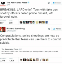 Police Shooting: AP The Associated Press  Follow  @AP  BREAKING: LAPD chief: Teen with fake gun  shot by officers called police himself, left  farewell note.  RETWEETS  LIKES  587  309  Richard Soderberg  Follow  @floating atoll  Congratulations, police shootings are now so  predictable that teens can use them to commit  suicide.  The Associated Press  @AP  BREAKING: LAPD chief. Teen with fake gun shot by officers called police himself,  left farewell note.  RETWEETS LIKES  2,476  1,509