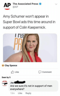 Amy Schumer, Colin Kaepernick, and Jay: AP The Associated Press o  @AP  Amy Schumer won't appear in  Super Bowl ads this time around in  support of Colin Kaepernick.  I re  PR  Clay Spence  Like  Comment  Seen by 5  Jay  Are we sure it's not in support of men  everywhere?  13m Like Reply (LGBTQI)