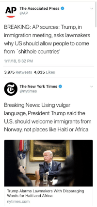 "Africa, America, and New York: AP  The Associated Press o  @AP  BREAKING: AP sources: Trump, in  immigration meeting, asks lawmakers  why US should allow people to come  from shithole countries'  1/11/18, 5:32 PM  3,975 Retweets 4,035 Likes   The New York Times  @nytimes  Breaking News: Using vulgar  language, President Trump said the  U.S. should welcome immigrants from  Norway, not places like Haiti or Africa  Trump Alarms Lawmakers With Disparaging  Words for Haiti and Africa  nytimes.com weavemama:  weavemama:  Trump is finally open having immigrants come to America…….. if it's from a predominately white country. Immigrants who come from countries that are predominately black/brown are referred to as ""shitholes"", according to the saturated cheeto puff-in-chief.THIS IS RACISM. THE PRESIDENT OF THE UNITED STATES IS PROMOTING A RACIST AGENDA THAT BLATANTLY AIMS TO KEEP BLACK AND BROWN PEOPLE OUT OF THE U.S. TO THOSE OF Y'ALL WHO HAVEN'T WOKEN UP YET, IT'S TIME.   This is literally tr*mp's way of saying ""whites only""…… DON'T LET THIS SLIDE"