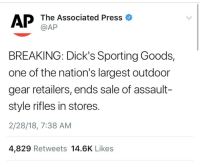 Dicks, Guns, and School: AP The Associated Press o  @AP  BREAKING: Dick's Sporting Goods,  one of the nation's largest outdoor  gear retailers, ends sale of assault-  style rifles in stores.  2/28/18, 7:38 AM  4,829 Retweets 14.6K Likes weavemama:  this is great and I'm loving the progress but the fact that it took a massively deadly school shooting for a large retailer to finally stop selling these guns…..
