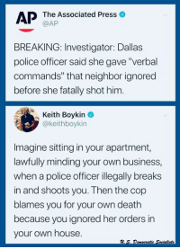 """Oh nvm not guilty. (AV): AP The Associated Press o  @AP  BREAKING: Investigator: Dallas  police officer said she gave """"verbal  commands"""" that neighbor ignored  before she fatally shot him.  Keith Boykin  @keithboykin  -  Imagine sitting in your apartment,  lawfully minding your own business,  when a police officer illegally breaks  in and shoots you. Then the cop  blames you for your own death  because you ignored her orders in  your own house. Oh nvm not guilty. (AV)"""