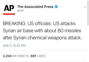 "America, Be Like, and Omg: AP The Associated Press o  @AP  BREAKING: US officials: US attacks  Syrian air base with about 60 missiles  after Syrian chemical weapons attack.  4/6/17, 9:20 PM  2,204 RETWEETS 697 LIKES catsandmadteaparties:  weavemama: O SHIT Dayyyum America back at it again with the illegal war crimes.  Modern day Imperialism is something a small group of people have been trying to tell the world for years now but everyone chooses to look the other way. When they have successfully ravaged Syria like they did with Iraq that is when people would be like, ""WE DIDN'T SEE THIS COMING?? OMG!!!!! IT WAS A MISTAKE GUYS!!!!"""