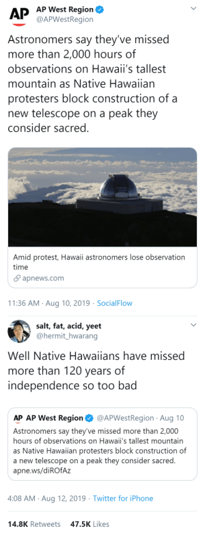 Bad, Definitely, and Fucking: AP West Region  AP @APWest Region  Astronomers say they've missed  more than 2,000 hours of  observations on Hawaii's tallest  mountain as Native Hawaiian  protesters block construction of a  new telescope on a  peak they  consider sacred.  Amid protest, Hawaii astronomers lose observation  time  apnews.com  11:36 AM Aug 10, 2019 SocialFlow   salt, fat, acid, yeet  @hermit_hwarang  Well Native Hawaiians have missed  more than 120 years of  independence so too bad  AP AP West Region  @APWestRegion Aug 10  Astronomers say they've missed more than 2,000  hours of observations on Hawaii's tallest mountain  as Native Hawaiian protesters block construction of  a new telescope on a peak they consider sacred.  apne.ws/diROfAz  4:08 AM Aug 12, 2019 Twitter for iPhone  47.5K Likes  14.8K Retweets larissaloki:  thatpettyblackgirl:   The AP is fucking pathetic. And fuck those astronomers and their telescope.   I can definitely sympathize with any native trying to fight for their land.💯Keep fighting folks✊🏽   I'm all for space stuff but just because you think so so location is a good place to build, doesn't mean that place isn't important to others. If locals say no, look elsewhere.    Fuck those scientists