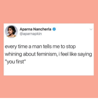 "Feminism, Time, and Man: Aparna Nancherla  @aparnapkin  every time a man tells me to stop  whining about feminism, i feel like saying  ""you first"""