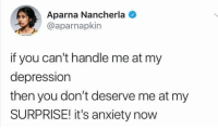 Anxiety, Depression, and Humans of Tumblr: Aparna Nancherla  @aparnapkin  if you can't handle me at my  depression  then you don't deserve me at my  SURPRISE! it's anxiety now