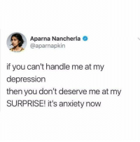 Memes, Anxiety, and Depression: Aparna Nancherla  @aparnapkin  if you can't handle me at my  depression  then you don't deserve me at my  SURPRISE! it's anxiety now