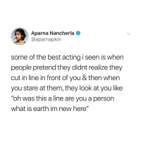 "Lmao, Memes, and Twitter: Aparna Nancherla  @aparnapkin  some of the best acting i seen is when  people pretend they didnt realize they  cut in line in front of you & then when  you stare at them, they look at you like  ""oh was this a line are you a person  what is earth im new here"" lmao why do people do this?!?! (@aparnapkin on Twitter)"