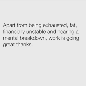 Financially: Apart from being exhausted, fat,  financially unstable and nearing a  mental breakdown, work is going  great thanks