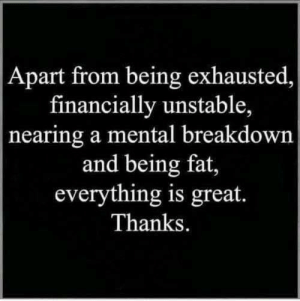 Life, Memes, and Shopping: Apart from being exhausted  financially unstable,  nearing a mental breakdown  and being fat,  everything is great.  Thanks. If you're not shopping at Unlawfulthreads.com, what are you even doing with your life??