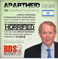 Don't miss the point: APARTHEID Israel  vs Apartheid South Africa  ...what is interesting  Is that every black South African  That I've spoken to who has visited  The Palestinian territory has been  HORRIFIED  And has said without hesitation  That the system that applies in  Palestine is  WORSE  Former UN Special Rapporteur  MOVEMENT  FREEDOM JUSTICE EQUALITY Don't miss the point