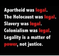 Holocaust Funny: Apartheid was  legal  The Holocaust was legal  Slavery was legal  Colonialism was legal  Legality is a matter of  not justice.  power