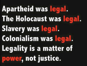 Holocaust, Justice, and Power: Apartheid was legal.  The Holocaust was legal  Slavery was legal  Colonialism was legal  Legality is a matter of  power, not justice.