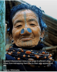 "Children, Fall, and Memes: Apatani tribeswomen wore nose plugs to prevent other  tribes from kidnapping them due to their ugly appearance.  #11  Source: Wikimedia MIRROR IMAGE - SUBMITTED BY JAIME_FEU - Lucy's only friend was the girl she saw in the mirror. Lucy grew up in a very strict household, where she was not allowed to play with other children or leave the house. She had been very sick when she was younger, and even though she was much better now, her mother wasn't quite ready to loosen the apron strings, so to speak. Lucy didn't mind, though. She loved her friend in the mirror. She looked exactly like Lucy, and she even liked doing the same things Lucy liked to do. Lucy would be sitting in her room, reading a book or playing with toys, and she would look up and catch the glance of the girl in the mirror. They would wave at each other, sometimes mime a few things together, being silly and playing around, and then Lucy would go back to what she was doing and the mirror girl would do the same. It was nice just having someone there with her. One day, Lucy was sitting on her bed when she saw movement out of the corner of her eye. She looked up to see her mom enter her room. Except it wasn't her mom in her room – it was only in the mirror. Lucy realized this mirror mom must be her friend's mom! She had never met another mirror person before. And her mirror friend's mom looked just like Lucy's mom! Excited, Lucy ran over to the mirror to introduce herself. In a flash, the mirror mom reached out, grabbed Lucy's wrist, and pulled her through the mirror. Lucy was thrown to the ground of her mirror bedroom just as she saw her actual mother appear on the other side. Her mother started banging on the glass, yelling at the mirror. ""We had a deal!"" she yelled, tears beginning to fall, ""You were only supposed to take one! You can't have both!"""
