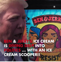 Memes, Politics, and Ice Cream: aPesist  BEN JERRY'  IS  ICE CREAM  DIVING DEERT  POLITICS  CREAM SCOOPER!!  INTO  WITH AN ICE  RESIST You looking forward to Ben & Jerry's anti-Trump flavor Resist? 🍦 tmz trump benandjerrys resist