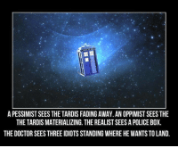 Boxing, Doctor, and Memes: APESSIMISTSEES THE TARDIS FADING AWAY. AN OPPIMISTSEES THE  THE TARDIS MATERIALIZING. THE REALIST SEES APOLICE BOX.  THE DOCTOR SEESTHREE IDIOTS STANDING WHERE HE WANTS TO LAND.