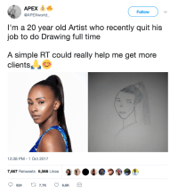 <p>Close enough (via /r/BlackPeopleTwitter)</p>: APEX  Follow  @APEXWorld  I'm a 20 year old Artist who recently quit his  job to do Drawing full time  A simple RT could really help me get more  clients  2:38 PM-1 Oct 2017  7,667 Retweets 6,566 Likes  9  ●づ99, <p>Close enough (via /r/BlackPeopleTwitter)</p>