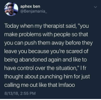 "Blackpeopletwitter, Life, and Control: aphex bern  Benjamania  Today when my therapist said,""you  make problems with people so that  you can push them away before they  leave vou because vou're scared of  being abandoned again and like to  have control over the situation,"" I fr  thought about punching him for just  calling me out like that Imfaoo  8/13/18, 2:55 PM My life in a nutshell. (via /r/BlackPeopleTwitter)"