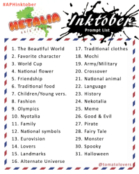 Beautiful, Children, and Clothes:  #APHinktober  Prompt List  1. The Beautiful World7. Traditional clothes  18. Mochi  19. Army/Military  20. Crossover  21. National animal  22. Language  23. History  24. Nekotalia  25. Meme  26. Good & Evil  27. Pirate  28. Fairy Tale  29. Monster  30. Spooky  31. Halloween  2. Favorite character  3. World Cup  4. National flower  5. Friendship  6. Traditional food  7. Children/Young vers.  8. Fashion  9. Olympics  10. Nyotalia  11. Family  12. National symbols  13. Eurovision  14. Lovers  15. Landmarks  16. Alternate Universe  @tomatolovers tomatolovers:  I made an Inktober prompt list for Hetalia, use your artistic freedom to interpretate each prompt and create art in ink. And I guess writters and other forms of art could join too.To Participate:Make a drawing (writting?) in inkTake a photo and post it onlineTag as #APHinktober and #APHinktober2018Have fun!