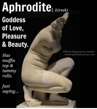 If you've ever felt (and really, who hasn't) that you're just not looking the way you'd like to, consider this...  Aphrodite is considered the most beautiful woman in the world. And she has belly rolls. How about that?! ;)  Get my book 'Purpose' http://amzn.to/2a1yjDA Free e-book: www.suefitzmaurice.com/free-e-book Online course www.suefitzmaurice.com/purpose: Aphrodite  (Greek)  Goddess  of Love,  Pleasure  & Beauty.  FB/Sue Fitzmaurice, Author  Has  www.SueFitzmaurice.com  muffin  top &  tummy  rolls.  Just  saying... If you've ever felt (and really, who hasn't) that you're just not looking the way you'd like to, consider this...  Aphrodite is considered the most beautiful woman in the world. And she has belly rolls. How about that?! ;)  Get my book 'Purpose' http://amzn.to/2a1yjDA Free e-book: www.suefitzmaurice.com/free-e-book Online course www.suefitzmaurice.com/purpose