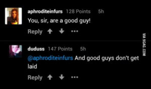 Good, Truth, and Been: aphroditeinfurs 128 Points  You, sir, are a good guy!  Reply  5h  duduss 147 Points 5h  @aphroditeinfurs And good guys don't get  laid  Reply The truth has been spoken