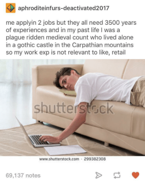 3500 years of experience for $10 an hour? sign me the h*ck up: aphroditeinfurs-deactivated2017  me applyin 2 jobs but they all need 3500 years  of experiences and in my past life I was a  plague ridden medieval count who lived alone  in a gothic castle in the Carpathian mountains  so my work exp is not relevant to like, retail  shuttersta.ck  www.shutterstock.com 299382308  69,137 notes 3500 years of experience for $10 an hour? sign me the h*ck up