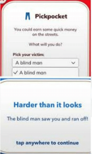 Oh ok…: APickpocket  You could earn some quick money  on the streets.  What will you do?  Pick your victim  A blind man  A blind man  Harder than it looks  The blind man saw you and ran off!  tap anywhere to continue Oh ok…