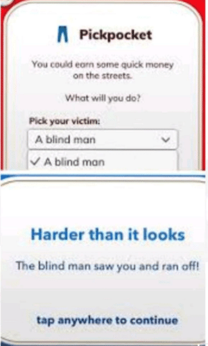 Meirl: APickpocket  You could earn some quick money  on the streets  What will you do?  Pick your victim  A blind man  VA blind man  Harder than it looks  The blind man saw you and ran off!  tap anywhere to continue  > Meirl