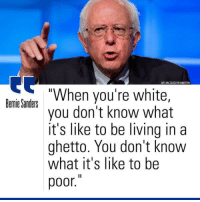 """Ghetto, Logic, and Martin: APIJACQUELYN MARTIN  """"When you're white,  Bermie Sanders  you don't know what  it's like to be living in a  ghetto. You don't know  what it's like to be  poor. <p><a href=""""http://tuhmblr-logic.tumblr.com/post/140653978031/proudblackconservative-part-of-me-thinks-this"""" class=""""tumblr_blog"""">tuhmblr-logic</a>:</p>  <blockquote><p><a class=""""tumblr_blog"""" href=""""http://proudblackconservative.tumblr.com/post/140653425789"""">proudblackconservative</a>:</p> <blockquote> <p>Part of me thinks this may have been taken out of context but another part of me feels like there isn't a single context where this wouldn't be a ridiculous statement.</p> </blockquote>  <p>does anyone have any other sources for this quote?<br/></p></blockquote>  <p>OK here&rsquo;s the context: <a href=""""http://youtu.be/z6IlGoeDIUQ"""">http://youtu.be/z6IlGoeDIUQ</a></p><p>He was speaking more specifically about police violence in black communities, however he wasn&rsquo;t quoting someone as somebody else said. These were his own words.</p>"""