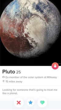 Well then: -APL  Pluto 2!5  Ex-member of the solar system at Milkway  15 miles away  Looking for someone that's going to treat me  like a planet. Well then