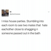 Memes, Best, and House: aplxntnesss  I miss house parties. Stumbling into  each room to see two mates that hate  eachother close to shagging n  someone passed out in the bath They were the best.