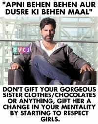 "Message to all the BOYS!: ""APNI BEHEN BEHEN AUR  DUSRE KI BEHEN MAAL""  RVCJ  WWW.RVcJ.coM  DON'T GIFT YOUR GORGEOUS  SISTER CLOTHES/CHOCOLATES  OR ANYTHING, GIFT HER A  CHANGE IN YOUR MENTALITY  BY STARTING TO RESPECT  GIRLS. Message to all the BOYS!"