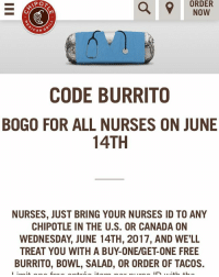 Chipotle, Memes, and Canada: APO  ORDER  NOW  CAN  G  CODE BURRITO  BOGO FOR ALL NURSES ON JUNE  14TH  NURSES, JUST BRING YOUR NURSES ID TO ANY  CHIPOTLE IN THE U.S. OR CANADA ON  WEDNESDAY JUNE 14TH, 2017, AND WELL  BURRITO, BOWL, SALAD, OR ORDER OF TACOS. It's that time of year again! BOGO at @chipotlemexicangrill on June 14th in the US and Canada! Limit one free entrée item per nurse ID with the purchase of one entrée of equal or grater value, subject to availability. May not be combined with other coupons, promotions or special offers. For in-restaurant order only; offer not valid for online, mobile, fax, Burritos by the Box or catering orders. Offer good at Chipotle locations in the U.S. and Canada only. Valid only on Wednesday, June 14th, 2017. Includes all types of nurses (RN, NP, CRNA, CNS, CNM, LVN, CNA, and local equivalents or analogues). ID can be nursing license or hospital-medical office nurse ID. Additional restrictions may apply; void in the UK. See all details at: https:-www.chipotle.com-nurseappreciation - we have emailed to ask about nursing students, will let you know if-when we hear back!