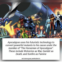 """All hail Lord Apocalypse! marvel geek marvelcomics dope like follow instagram comics wolverine gambit: Apocalypse uses his futuristic technology to  convert powerful mutants to his cause under the  moniker of """"The Horsemen of Apocalypse'"""".  These include Wolverine as War, Gambit as  Death, and Sunfire as Famine  INSTAGRAM @VILLAINTRUEFACTS All hail Lord Apocalypse! marvel geek marvelcomics dope like follow instagram comics wolverine gambit"""