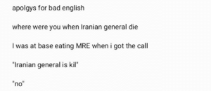 """free apple juice on the way out: apolgys for bad english  where were you when Iranian general die  I was at base eating MRE when i got the call  """"Iranian general is kil""""  """"no"""" free apple juice on the way out"""