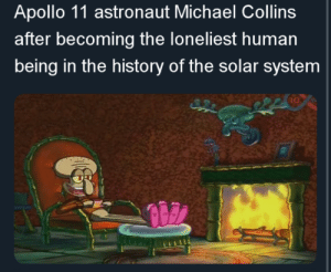 SpongeBob, Apollo, and History: Apollo 11 astronaut Michael Collins  after becoming the loneliest human  being in the history of the solar system  10 In honour of Apollo 11's fifty year anniversary