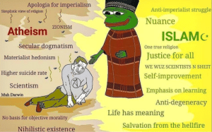 Don't be stoobid be a smartie and come join the islamic party 😔☪️: Apologia for imperialism  Anti-imperialist struggle  Simplistic view of religion  Nuance  ZIONISM  Atheism  ISLAMC  Secular dogmatism  One true religion  Justice for all  Materialist hedonism  WE WUZ SCEINTISTS N SHEIT  Higher suicide rate  Self-improvement  Scientism  Emphasis on learning  Muh Darwin  Anti-degeneracy  Life has meaning  No basis for objective morality  Salvation from the hellfire  Nihilistic existence Don't be stoobid be a smartie and come join the islamic party 😔☪️