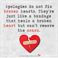 If you honestly apologies I am ready to fix my broken heart.: Apologies do not fix  broken hearts. They're  just like a bandage  that heals a broken  heart but can't remove  the  scars  Like Love Quotes.com If you honestly apologies I am ready to fix my broken heart.