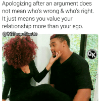 Memes, Respect, and Squad: Apologizing after an argument does  not mean who's wrong & who's right  It just means you value your  relationship more than your ego Y'all CHECK out this amazing couple @libra_and_aries👣👣👣 👑👑👑👑💯💯💯 🔥Go Follow the King of Quotes 🔥👣👣 @ogboombostic @ogboombostic Follow Our biggest supporter @officialfarrahgray FOLLOW our Team Page 👉 @quotekillahs 👈 👣Follow the QK Squad @terryderon @tales4dahood @ogboombostic @just2vicious @boutmyblessings ogboombostic quotekillahs kingofquotes love relationshipadvice lovelife dating relationships message nolie wordstoliveby truestory trust respect realtalk imjustsaying facts truelove thatpart accurate reallytho truthbetold loyalty straightup factsonly worstfeeling lonely trustissues breakups lovingyou