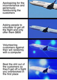 A summary of what happened to recent flight. https://9gag.com/gag/a7r9Apb?ref=fbpic: Apologizing for the  inconvenience and  generously  reimbursing the  customers  Asking people to  volunteer to get off  the flight and only  offer them $800  Volunteering  customers against  their will randomly  with a computer  Beat the shit out of  the customers so  they'll get off a flight  you overbooked in  the first place  UNIT  EO  A,,,,,,,,,,,, A summary of what happened to recent flight. https://9gag.com/gag/a7r9Apb?ref=fbpic