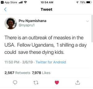🙏🏽🙏🏽 by SJRose1995 MORE MEMES: App Store .il  10:54 AM  79%  Tweet  Pru Nvamishana  @nyapru1  I here is an outbreak of measles in the  USA. Fellow Ugandans, 1 shilling a day  could save these dying kids  11:50 PM. 3/6/19 Twitter for Android  2,567 Retweets 7,978 Likes 🙏🏽🙏🏽 by SJRose1995 MORE MEMES