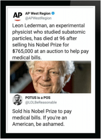 Nobel Prize, American, and Help: APP West Region  @APWestRegiorn  Leon Lederman, an experimental  physicist who studied subatomic  particles, has died at 96 after  selling his Nobel Prize for  $765,000 at an auction to help pay  medical bills.  POTUS is a POS  OLOLBeReasonable  Sold his Nobel Prize to pay  medical bills. If you're an  American, be ashamed.