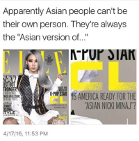 """Asian, Memes, and Nicki Minaj: Apparently Asian people can't be  their own person. They're always  the """"Asian version of...""""  CREAM  UST GOT  INSIDE THE  TRONGER!  WORLD OF  POP STAR  ENEWGRONGE  SAMERICA READY FOR TH  CKASSATHLEISURE  ATM PRNIS  """"ASIAN NICKI MINAJ  ERSONA  STYLE  4/17/16, 11:53 PM good afternoon babies"""
