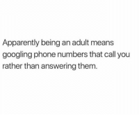 Apparently, Being an Adult, and Phone: Apparently being an adult means  googling phone numbers that call you  rather than answering them.
