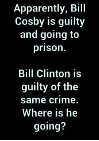 Apparently, Bill Clinton, and Bill Cosby: Apparently, Bill  Cosby is guilty  and going to  prison  Bill Clinton is  guilty of the  same crime  Where is he  going?