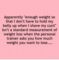 "Apparently, Memes, and Cunt: Apparently ""enough weight so  that I don't have to hold my  belly up when I shave my cunt""  isn't a standard measurement of  weight loss when the personal  trainer asks you how much  weight you want to lose.... Cuntology"
