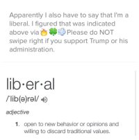 Trump: Apparently I also have to say that I'm a  liberal. I figured that was indicated  above viaPlease do NOT  swipe right if you support Trump or hiS  administration.  lib.er a  /lib(a)rel/D  adjective  1. open to new behavior or opinions and  willing to discard traditional values.