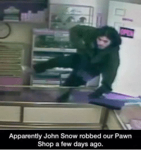 pawn shops: Apparently John Snow robbed our Pawn  Shop a few days ago.