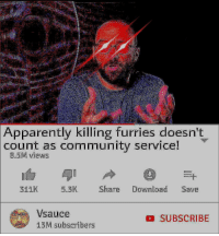 Apparently, Community, and Memes: Apparently killing furries doesn't  count as community service!  8.5M views  311K  5.3K Share Download Save  Vsauce  13M subscribers  SUBSCRIBE 30-minute-memes: Hey guys, don't forget to 🅱️ike🙅🅱️omment😩and😘🅱️uscribe👅