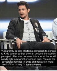 """https://t.co/dnQDZD98xB: Apparently people started a campaign to donate  to Kylie Jenner so that she can become the world's  youngest billionaire because this is what the world  needs right now another spoiled brat. l'm sure the  devastated families in Syria and Iraq are in more  need of that money."""" - James Franco  13 https://t.co/dnQDZD98xB"""